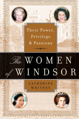 The Women of Windsor: Their Power, Privilege, and Passions - Catherine Whitney
