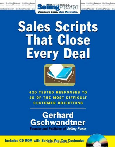 Sales Scripts That Close Every Deal: 420 Tested Responses to 30 of the Most Difficult Customer Objections (SellingPower Library) - Gerhard Gschwandtner