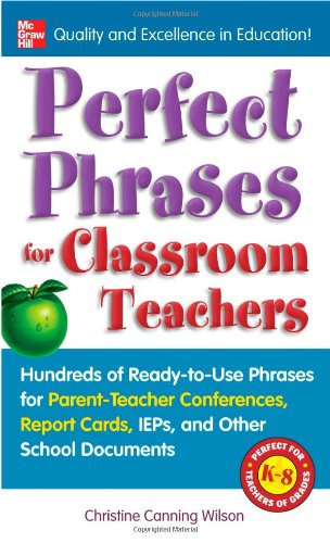 Perfect Phrases for Classroom Teachers: Hundreds of Ready-to-Use Phrases for Parent-Teacher Conferences, Report Cards, IEPs and Other School - Christine Canning Wilson