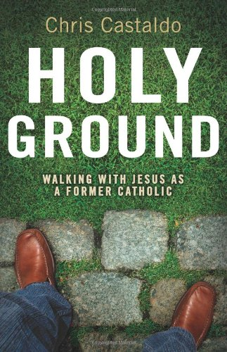 Holy Ground: Walking with Jesus as a Former Catholic - Christopher A. Castaldo