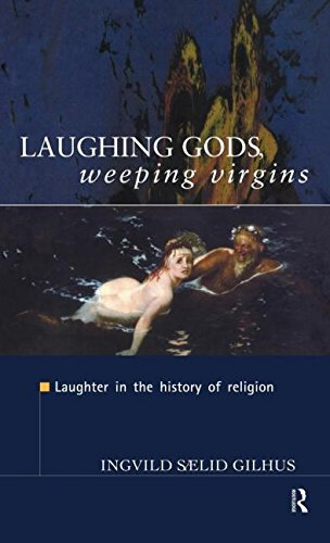 Laughing Gods, Weeping Virgins: Laughter in the History of Religion - Ingvild Saelid Gilhus