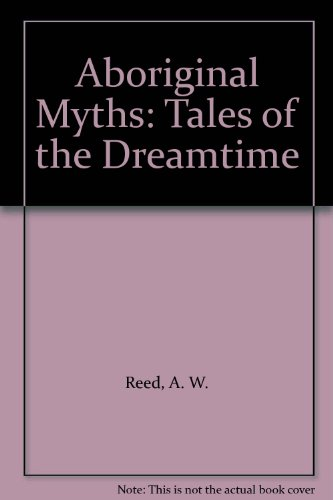 Aboriginal Myths: Tales of the Dreamtime - A. W. Reed