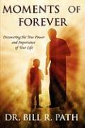 Moments of Forever: Discovering the True Power and Importance of Your Life - Path, Bill R.
