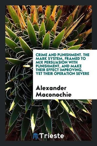 Crime and punishment. The mark system, framed to mix persuasion with punishment, and make their effect improving, yet their operation severe - Maconochie,Alexander