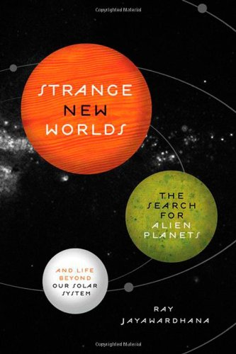 Strange New Worlds: The Search for Alien Planets and Life beyond Our Solar System - Ray Jayawardhana