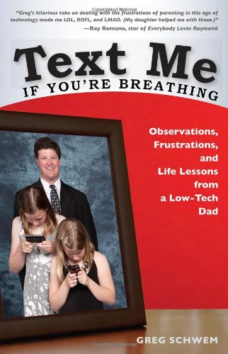 Text Me If You're Breathing: Observations, Frustrations and Life Lessons From a Low-Tech Dad - Greg Schwem