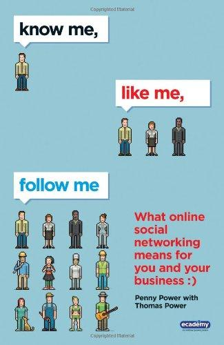 Know Me, Like Me, Follow Me: What Online Social Networking Means for You and Your Business - Power, Penny and Thomas Power