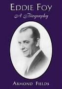 Eddie Foy: A Biography of the Early Popular Stage Comedian - Fields, Armond