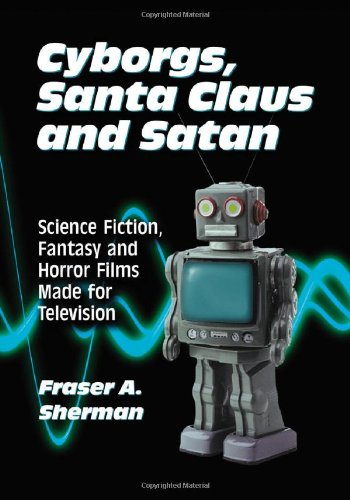 Cyborgs, Santa Claus and Satan: Science Fiction, Fantasy and Horror Films Made for Television - Fraser A. Sherman
