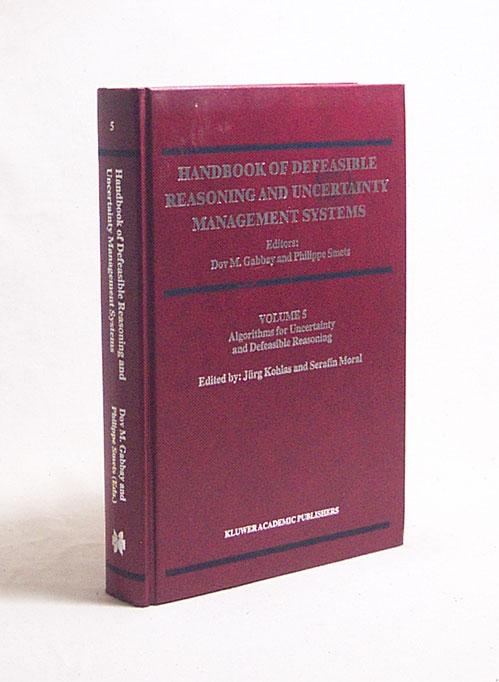 Handbook of defeasible reasoning and uncertainty management systems : 5. Algorithms for uncertainty and defeasible reasoning / ed.: Dov M. Gabbay . Jürg Kohlas . - Gabbay, Dov M. [ed.] / Smets, Philippe [ed.] / Kohlas, Jürg [ed.] / Moral, Serafin [ed.]