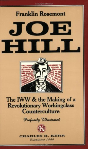 Joe Hill : The IWW and the Making of a Revolutionary Workingclass Counterculture - Franklin Rosemont