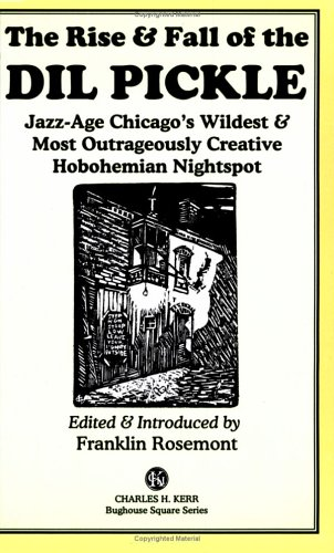 The Rise  &  Fall of the Dil Pickle: Jazz-Age Chicago's Wildest  &  Most Outrageously Creative Hobohemian Nightspot - Franklin Rosemont