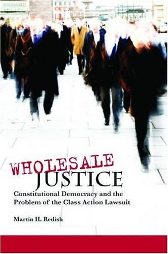 Wholesale Justice: Constitutional Democracy and the Problem of the Class Action Lawsuit (Stanford Law Books) - Martin Redish