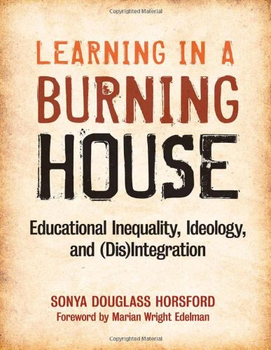 Learning in a Burning House: Educational Inequality, Ideology, and (Dis)Integration - Sonya Douglass Horsford
