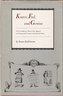 Knave, Fool, and Genius: The Confidence Man as He Appears in Nineteenth-Century American Fiction - Susan Kuhlmann