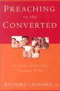 Preaching to the Converted: On Sundays and Feast Days Throughout the Year - Leonard, Richard