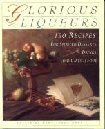 Glorious Liqueurs: 150 Recipes for Spirited Desserts, Drinks, and Gifts of Food
