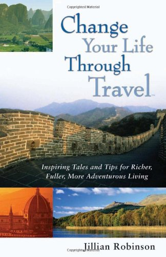 Change Your Life Through Travel: Inspiring Tales and Tips for Richer, Fuller, More Adventurous Living - Jillian Robinson