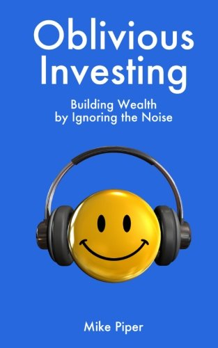 Oblivious Investing: Building Wealth by Ignoring the Noise - Mike Piper