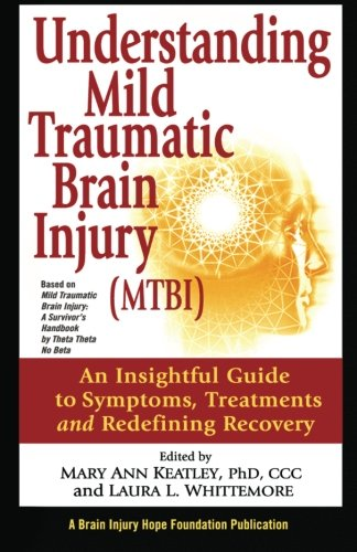 Understanding Mild Traumatic Brain Injury (MTBI): An Insightful Guide to Symptoms, Treatments, and Redefining Recovery - Mary Ann Keatley; Laura L. Whittemore