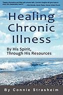 Healing Chronic Illness: By His Spirit, Through His Resources - Strasheim, Connie
