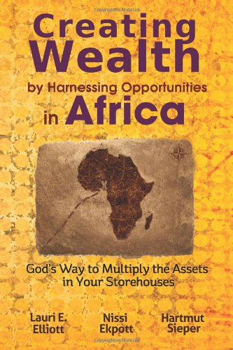 Creating Wealth by Harnessing Opportunities in Africa: God's Way to Multiply the Assets in Your Storehouses - Lauri E. Elliott; Nissi Ekpott; Hartmut Sieper
