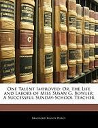 One Talent Improved: Or, the Life and Labors of Miss Susan G. Bowler: A Successful Sunday-School Teacher - Peirce, Bradford Kinney