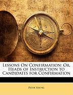 Lessons on Confirmation: Or, Heads of Instruction to Candidates for Confirmation - Young, Peter