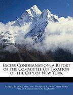 Excess Condemnation: A Report of the Committee on Taxation of the City of New York - Marling, Alfred Erskine; Swan, Herbert S.