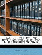 Original Theories Upon and Remedies for Depression in Trade: Land, Agriculture and Silver - Smith, Charles W.