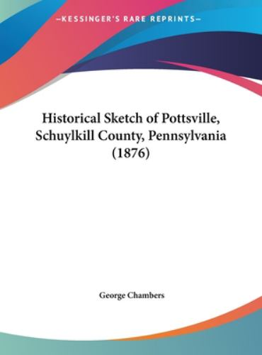 Historical Sketch of Pottsville, Schuylkill County, Pennsylvania - George Chambers