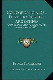 Concordancia del Derecho Publico Argentino: Con El Derecho Publico Norte Americano (1875)