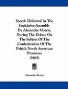 Speech Delivered in the Legislative Assembly by Alexander Morris, During the Debate on the Subject of the Confederation of the British North American - Morris, Alexander