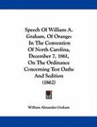 Speech of William A. Graham, of Orange: In the Convention of North Carolina, December 7, 1861, on the Ordinance Concerning Test Oaths and Sedition (18 - Graham, William Alexander