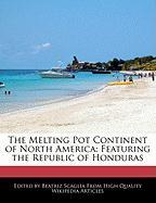 The Melting Pot Continent of North America: Featuring the Republic of Honduras - Scaglia, Beatriz