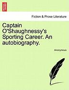Captain O'Shaughnessy's Sporting Career. an Autobiography. - Anonymous