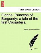 Florine, Princess of Burgundy: A Tale of the First Crusaders. - Maccabe, William Bernard