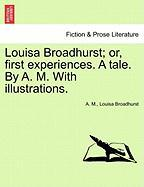 Louisa Broadhurst; Or, First Experiences. a Tale. by A. M. with Illustrations. - M, A.; Broadhurst, Louisa