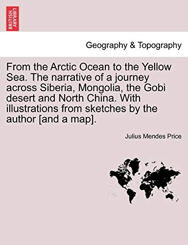 From the Arctic Ocean to the Yellow Sea. the Narrative of a Journey Across Siberia, Mongolia, the Gobi Desert and North China. with Illustrations from - Price, Julius Mendes