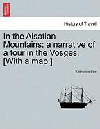 In the Alsatian Mountains: A Narrative of a Tour in the Vosges. [With a Map.] - Lee, Katherine