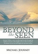 Beyond the Seen: Journey Within, a Story Recollecting the Path Through the Depths of Sorrow to the Heights of Joy in Discovering the Re - Journey, Michael