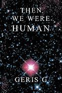 Then We Were Human - G, Geris