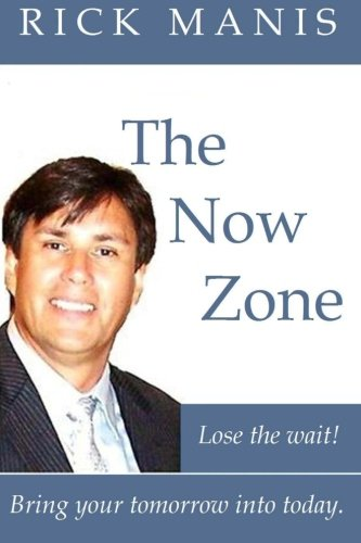 The Now Zone: Lose The Wait! - Bring Tomorrow Into Today. - Rick Manis