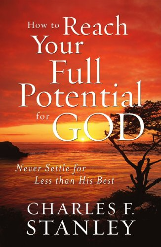 How to Reach Your Full Potential for God: Never Settle for Less than His Best - Stanley, Charles