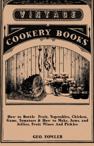 How to Bottle  Fruit, Vegetables, Chicken, Game, Tomatoes  &  How to Make, Jams, and Jellies, Fruit Wines And Pickles - George Fowler