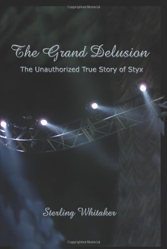 The Grand Delusion: The Unauthorized True Story of Styx - Sterling Whitaker