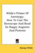 Wilde's Primer of Astrology: How to Cast the Horoscope and Read Its Happy Auguries and Portents - Wilde, George