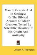Man in Genesis and in Geology: Or the Biblical Account of Man's Creation, Tested by Scientific Theories of His Origin and Antiquity - Thompson, Joseph P.