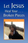 Let Jesus Heal Your . . . Broken Pieces - Foreman-Smith, Ann