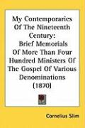 My Contemporaries of the Nineteenth Century: Brief Memorials of More Than Four Hundred Ministers of the Gospel of Various Denominations (1870) - Slim, Cornelius